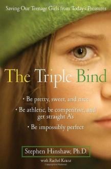 The Triple Bind: Saving Our Teenage Girls from Today's Pressures - Stephen Phd Hinshaw, Rachel Kranz
