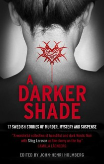 A Darker Shade: 17 Swedish Stories of Murder, Mystery and Suspense Including a Short Story by Stieg Larsson - John-Henri Holmberg