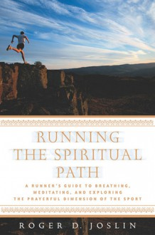Running the Spiritual Path: A Runner's Guide to Breathing, Meditating, and Exploring the Prayerful Dimension of the Sport - Roger D. Joslin