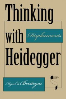 Thinking with Heidegger: Displacements (Studies in Continental Thought) - Miguel De Beistegui