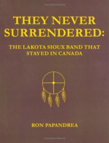 They Never Surrendered: The Lakota Sioux Band That Stayed in Canada - Ron Papandrea
