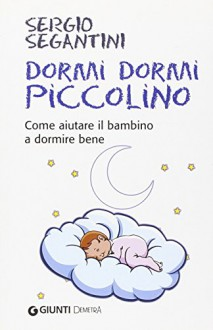 Dormi dormi piccolino. Come aiutare il bambino a dormire bene - Sergio Segantini