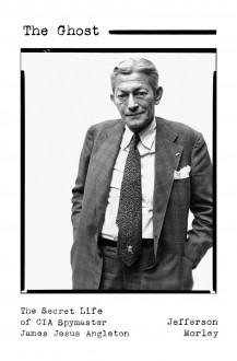 The Ghost: The Secret Life of CIA Spymaster James Jesus Angleton - Jefferson Morley