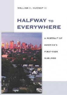 Halfway to Everywhere: A Portrait of America's First Tier Suburbs - William H. Hudnut III, Bruce Katz