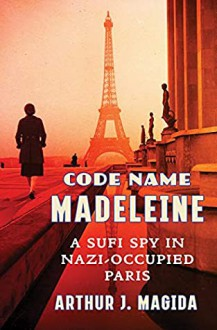 Code Name Madeline: A Sufi Spy in Nazi-Occupied Paris - Arthur J. Magida