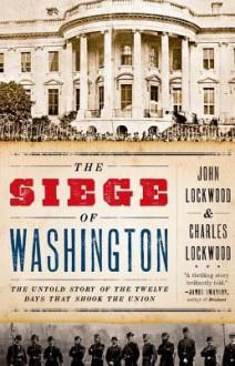 The Siege of Washington: The Untold Story of the Twelve Days That Shook the Union - John Lockwood, Charles Lockwood