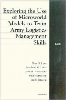 Exploring the Use of Microworld Models to Train Army Logistics Management Skills - Dina Levy, John Bondanella, Matthew W. Lewis