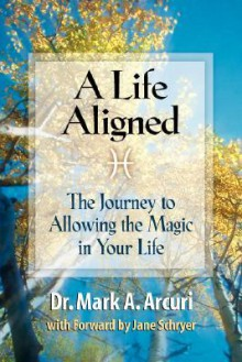 A Life Aligned: The Journey to Allowing the Magic in Your Life - Mark A Arcuri