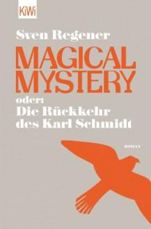 Magical Mystery oder: Die Rückkehr des Karl Schmidt: Roman - Sven Regener