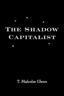 The Shadow Capitalist - T. Malcolm Glenn