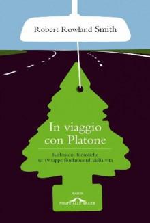 In viaggio con Platone (Ponte alle Grazie Saggi e manuali) (Italian Edition) - Robert Rowland Smith, Valeria Bastia