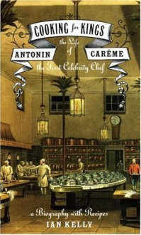 Cooking for Kings - The Life of Antonin Careme, the First Celebrity Chef - Ian Kelly