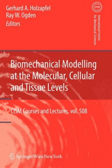 Biomechanical Modelling at the Molecular, Cellular and Tissue Levels - Gerhard A. Holzapfel, Ray W. Ogden