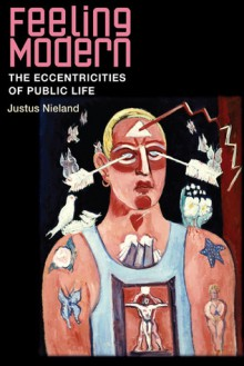 Feeling Modern: The Eccentricities of Public Life - Justus Nieland