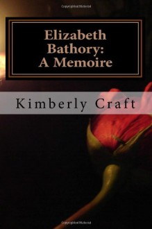 Elizabeth Bathory: A Memoire: As Told by Her Court Master, Benedict Deseo - Kimberly Craft