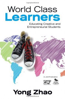 World Class Learners: Educating Creative and Entrepreneurial Students - Yong Zhao