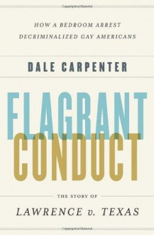 Flagrant Conduct: The Story of Lawrence v. Texas - Dale Carpenter