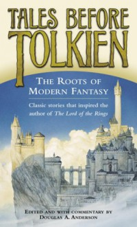 Tales Before Tolkien: The Roots of Modern Fantasy - Douglas A. Anderson, Frank R. Stockton, Johann Ludwig Tieck, Richard Garnett, H. Rider Haggard, Andrew Lang, William Hope Hodgson, E.A. Wyke-Smith, David Lindsay, Clemence Housman, George MacDonald, Arthur Machen, A. Merritt, L. Frank Baum, Kenneth Morris, William Morri