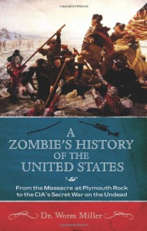 A Zombie's History of the United States: From the Massacre at Plymouth Rock to the CIA's Secret War on the Undead - Worm Miller, Josh Miller
