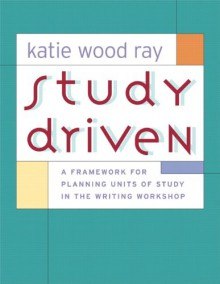 Study Driven: A Framework for Planning Units of Study in the Writing Workshop - Katie Wood Ray