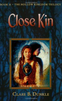 Close Kin: Book II -- The Hollow Kingdom Trilogy - Clare B. Dunkle