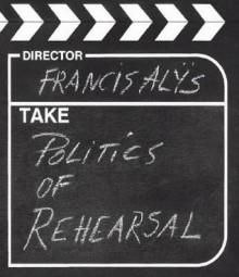Francis Alys: Politics of Rehearsal [With CDROM] - Russell Ferguson, Francis Alÿs