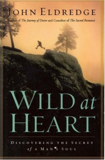 Wild at Heart: Discovering a Life of Passion, Freedom, and Adventure - John Eldredge