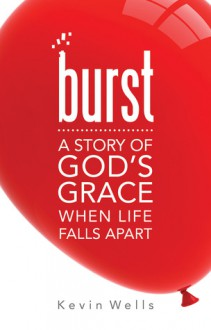Burst: A Story of God's Grace When Life Falls Apart - Kevin Wells