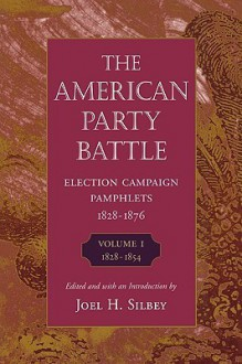 The American Party Battle: Election Campaign Pamphlets, 1828-1876, Volume 1, 1828-1854 (The John Harvard Library) - Joel H. Silbey