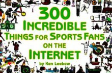 300 Incredible Things for Sports Fans on the Internet - Ken Leebow