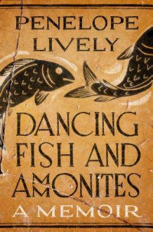 Dancing Fish and Ammonites: A Memoir - Penelope Lively