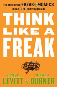 Think Like a Freak - Steven D. Levitt, Stephen J. Dubner