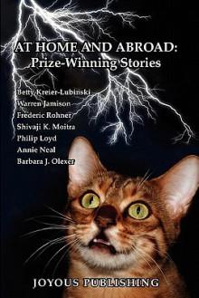 At Home and Abroad: Prize-Winning Stories - Barbara J. Olexer, Philip Loyd, Warren Jamison, Annie Neal, Shivaji K. Moitra, Frederic Rohner, Betty Kreier-Lubinski
