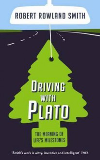 Driving with Plato: The Meaning of Life's Milestones - Robert Rowland Smith