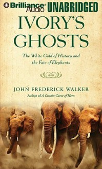 Ivory's Ghosts: The White Gold of History and the Fate of Elephants - John Frederick Walker, David Colacci