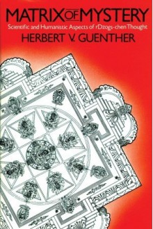 Matrix of Mystery: Scientific and Humanistic Aspects of rDzogs-chen Thought - Herbert V. Guenther