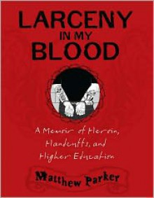 Larceny in My Blood: A Memoir of Heroin, Handcuffs, and Higher Education - Matthew Parker