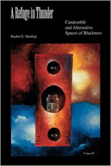 A Refuge in Thunder: Candomble and Alternative Spaces of Blackness - Rachel E. Harding