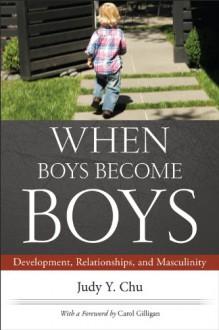 When Boys Become Boys: Development, Relationships, and Masculinity - Judy Y Chu, Carol Gilligan