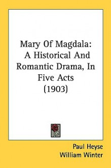 Mary of Magdala: A Historical and Romantic Drama, in Five Acts (1903) - Paul von Heyse, William Winter