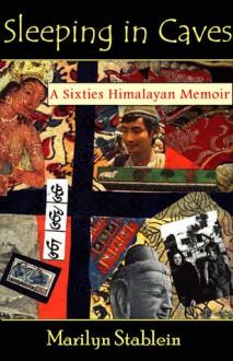 Sleeping in Caves: A Sixties Himalayan Memoir - Marilyn Stablein