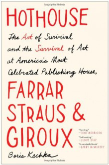Hothouse: The Art of Survival and the Survival of Art at America's Most Celebrated Publishing House, Farrar, Straus, and Giroux - Boris Kachka