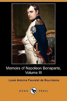 Memoirs of Napoleon Bonaparte, Volume III (Dodo Press) - Louis Antoine Fauvelet de Bourrienne, R. W. Phipps
