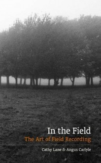 In the Field: The art of field recording - Cathy Lane, Angus Carlyle