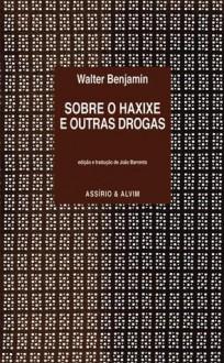 Sobre o haxixe e outras drogas - Walter Benjamin, João Barrento