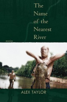 Name of the Nearest River, The: Stories - Alex Taylor