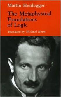 The Metaphysical Foundations of Logic (Studies in Phenomenology & Existential Philosophy) - Martin Heidegger, Michael Henry Heim