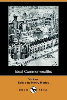 Ideal Commonwealths - Henry Morley, Sir Thomas More, Thomas Campanella