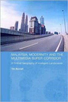Malaysia, Modernity and the Multimedia Super Corridor: A Critical Geography of Intelligent Landscapes (Routledge Pacific Rim Geographies) - Tim Bunnell
