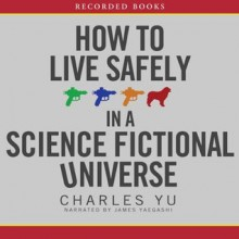 How to Live Safely in a Science Fictional Universe - Charles Yu, James Yaegashi